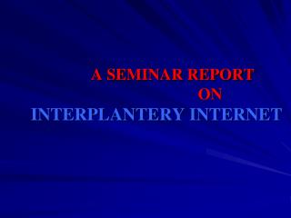 A SEMINAR REPORT                                 ON      INTERPLANTERY INTERNET