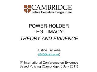 POWER-HOLDER LEGITIMACY: THEORY AND EVIDENCE  Justice Tankebe  jt340cam.ac.uk   4th International Conference on Evidence