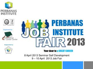 8 April 2013 Seminar Self Development 9 – 10 April  2013 Job Fair