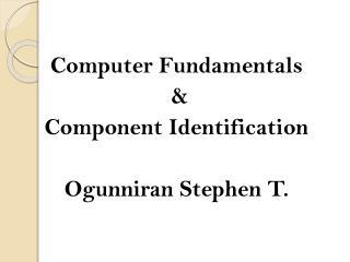 Computer Fundamentals  &  Component Identification Ogunniran Stephen T.