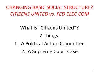 CHANGING BASIC SOCIAL STRUCTURE? CITIZENS UNITED vs. FED ELEC COM