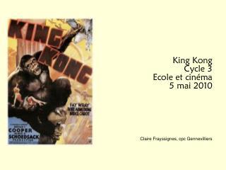 King Kong Cycle 3            Ecole et cinéma 5 mai 2010