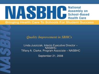 Linda Juszczak, Interim Executive Director   NASBHC Tiffany A. Clarke, Program Associate   NASBHC  September 21, 2008