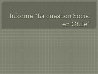 """Informe """"La cuestión Social en Chile"""""""