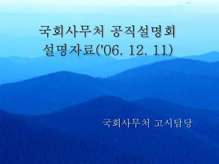 국회사무처 공직설명회 설명자료 ( ' 06. 12. 11)