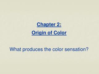 Chapter 2:  Origin of Color  What produces the color sensation