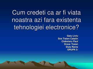 Cum credeti ca ar fi viata noastra azi fara existenta tehnologiei electronice?