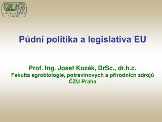 Půdní politika a legislativa EU Prof. Ing. Josef Kozák, DrSc., dr.h.c.