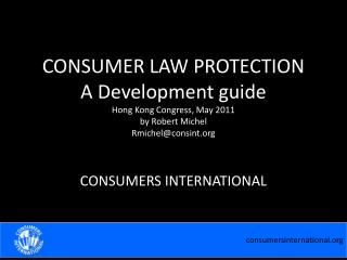 CONSUMER LAW PROTECTION A Development guide Hong Kong Congress, May 2011 by Robert Michel Rmichelconsint.org
