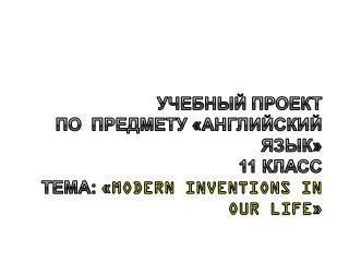 Учебный проект  по  предмету «Английский язык» 11 класс Тема:  « Modern Inventions in our life »