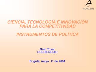 CIENCIA, TECNOLOGÍA E INNOVACIÓN PARA LA COMPETITIVIDAD INSTRUMENTOS DE POLÍTICA Galo Tovar