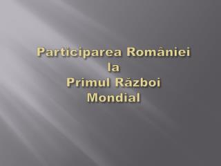 Participarea Rom�niei la  Primul R?zboi Mondial
