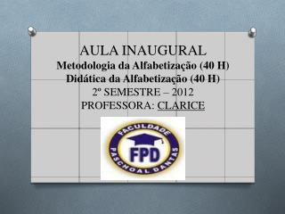AULA INAUGURAL Metodologia da Alfabetização (40 H) Didática da Alfabetização (40 H)