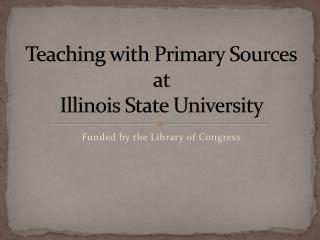 Teaching with Primary Sources at  Illinois State  University