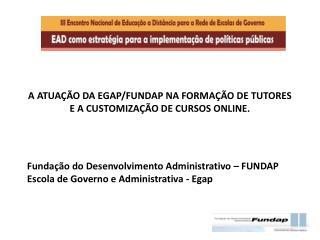 A ATUAÇÃO DA EGAP/FUNDAP NA FORMAÇÃO DE TUTORES E A CUSTOMIZAÇÃO DE CURSOS ONLINE.