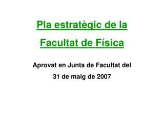 Pla estratègic de la  Facultat de Física Aprovat en Junta de Facultat del 31 de maig de 2007