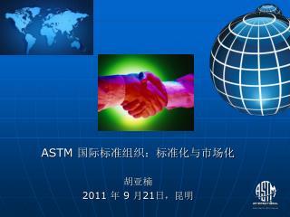 ASTM  国际标准组织:标准化与市场化 胡亚楠 2011  年  9  月 21 日,昆明
