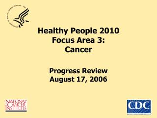Healthy People 2010  Focus Area 3: Cancer Progress Review August 17, 2006
