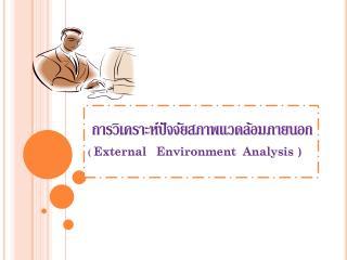 การวิเคราะห์ปัจจัยสภาพแวดล้อมภายนอก  (  External   Environment  Analysis  )