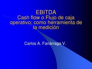 EBITDA Cash flow o Flujo de caja operativo; como herramienta de la medición