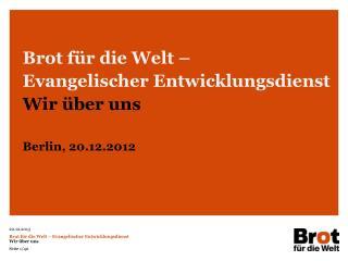 Brot für die Welt – Evangelischer Entwicklungsdienst Wir über uns Berlin, 20.12.2012