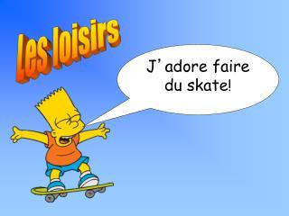 J ' adore faire du skate !