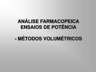 ANÁLISE FARMACOPEICA ENSAIOS DE POTÊNCIA - MÉTODOS VOLUMÉTRICOS