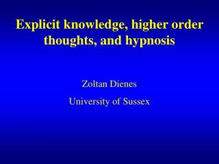 Explicit knowledge, higher order thoughts, and hypnosis Zoltan Dienes University of Sussex