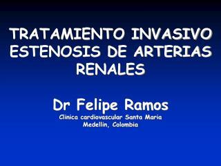 TRATAMIENTO INVASIVO ESTENOSIS DE ARTERIAS RENALES Dr Felipe Ramos