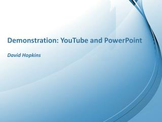 Demonstration: YouTube and PowerPoint David Hopkins