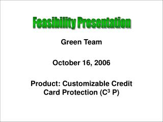 Green Team October 16, 2006 Product: Customizable Credit Card Protection (C 3  P)