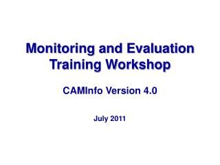 Monitoring and Evaluation Training Workshop CAMInfo Version  4.0  July 2011