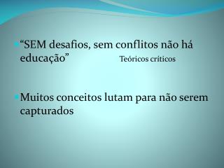 """""""SEM desafios, sem conflitos não há educação""""                   Teóricos críticos"""