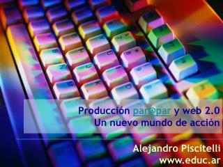 Producción  par@par  y web 2.0 Un nuevo mundo de acción