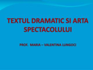 TEXTUL DRAMATIC SI ARTA SPECTACOLULUI PROF.  MARIA – VALENTINA LUNGOCI