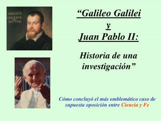 """""""Galileo Galilei  y  Juan Pablo II:  Historia de una investigación"""""""