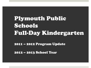 Plymouth Public Schools  Full-Day Kindergarten  2011 – 2012 Program Update 2012 – 2013 School Year