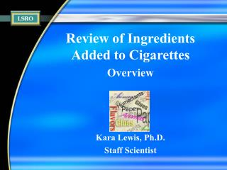 Review of Ingredients Added to Cigarettes Overview Kara Lewis, Ph.D. Staff Scientist