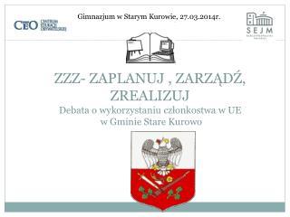 ZZZ- ZAPLANUJ , ZARZĄDŹ, ZREALIZUJ Debata o wykorzystaniu członkostwa w UE  w Gminie Stare Kurowo