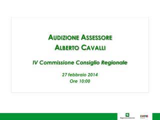 Audizione Assessore Alberto Cavalli IV Commissione Consiglio Regionale 27 febbraio 2014 Ore 10:00