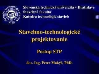 Stavebno-technologické projektovanie Postup STP doc. Ing. Peter Makýš, PhD.