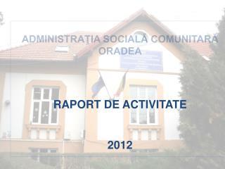 ADMINISTRAŢIA SOCIALĂ COMUNITARĂ ORADEA RAPORT DE ACTIVITATE   2012