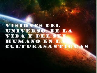 VISIONES DEL UNIVERSO, de la vida y del ser humano EN LAS CULTURASANTIGUAS