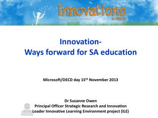 Innovation- Ways forward for SA education Microsoft/DECD day 15 th  November 2013 Dr Susanne Owen