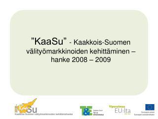 KaaSu  - Kaakkois-Suomen v lity markkinoiden kehitt minen  hanke 2008   2009