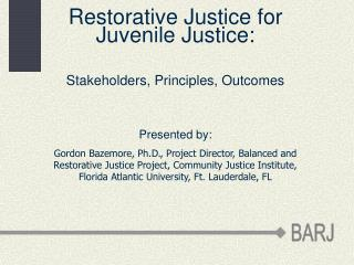 Restorative Justice for Juvenile Justice: Stakeholders, Principles, Outcomes  Presented by: