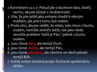 1 Korintským 12:1-7 Pokud jde o duchovní dary, bratři, nechci, abyste zůstali v nevědomosti.