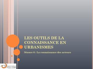 LES OUTILS DE LA CONNAISSANCE EN URBANISMES
