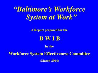 """""""Baltimore's Workforce System at Work"""" A Report prepared for the B W I B by the"""
