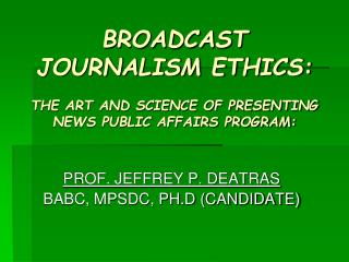 BROADCAST JOURNALISM ETHICS: THE ART AND SCIENCE OF PRESENTING NEWS PUBLIC AFFAIRS PROGRAM: